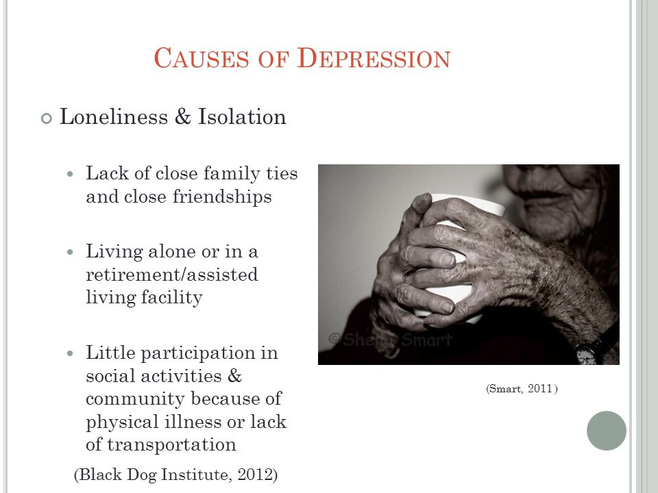 C AUSES OF D EPRESSION Loneliness & Isolation Lack of close family ties and close friendships Living alone or in a retirement/assisted living facility Little participation in social activities & community because of physical illness or lack of transportation (Smart, 2011 ) (Black Dog Institute, 2012)