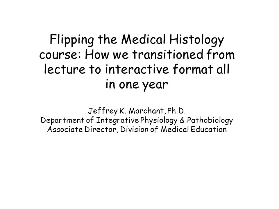 Flipping the Medical Histology course: How we transitioned from lecture to interactive format all in one year Jeffrey K.