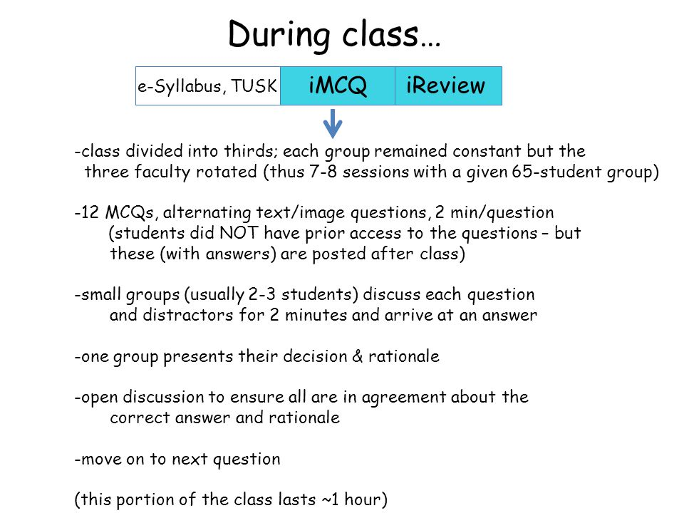 iMCQiReview -class divided into thirds; each group remained constant but the three faculty rotated (thus 7-8 sessions with a given 65-student group) -12 MCQs, alternating text/image questions, 2 min/question (students did NOT have prior access to the questions – but these (with answers) are posted after class) -small groups (usually 2-3 students) discuss each question and distractors for 2 minutes and arrive at an answer -one group presents their decision & rationale -open discussion to ensure all are in agreement about the correct answer and rationale -move on to next question (this portion of the class lasts ~1 hour) e-Syllabus, TUSK During class…