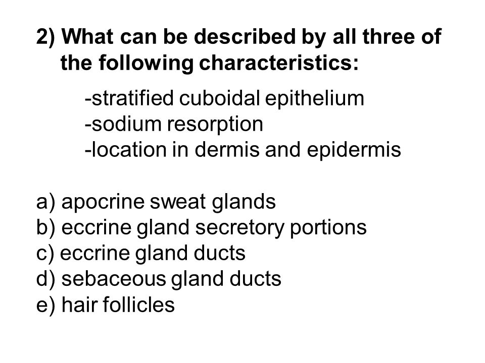2) What can be described by all three of the following characteristics: -stratified cuboidal epithelium -sodium resorption -location in dermis and epi
