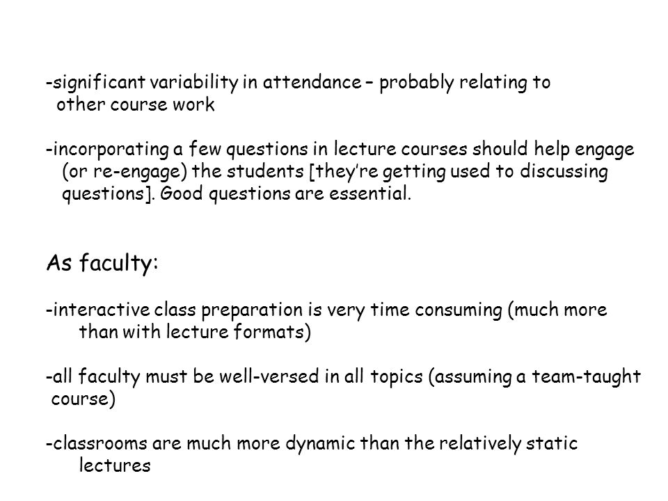 -significant variability in attendance – probably relating to other course work -incorporating a few questions in lecture courses should help engage (or re-engage) the students [they're getting used to discussing questions].