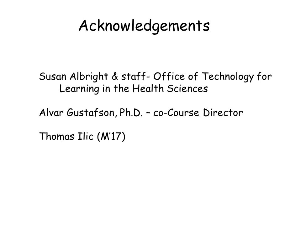 Susan Albright & staff- Office of Technology for Learning in the Health Sciences Alvar Gustafson, Ph.D. – co-Course Director Thomas Ilic (M'17) Acknow