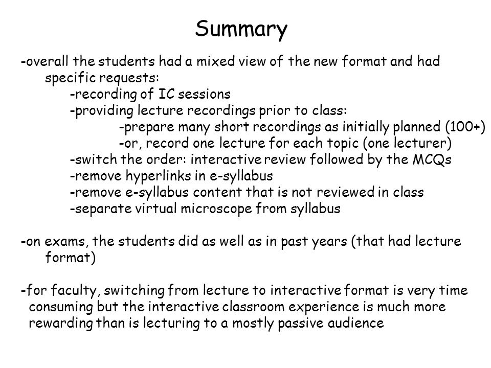Summary -overall the students had a mixed view of the new format and had specific requests: -recording of IC sessions -providing lecture recordings prior to class: -prepare many short recordings as initially planned (100+) -or, record one lecture for each topic (one lecturer) -switch the order: interactive review followed by the MCQs -remove hyperlinks in e-syllabus -remove e-syllabus content that is not reviewed in class -separate virtual microscope from syllabus -on exams, the students did as well as in past years (that had lecture format) -for faculty, switching from lecture to interactive format is very time consuming but the interactive classroom experience is much more rewarding than is lecturing to a mostly passive audience