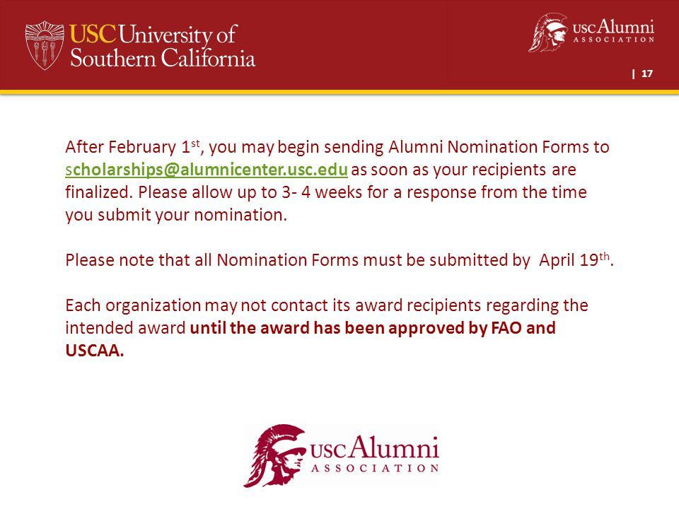 | 17 After February 1 st, you may begin sending Alumni Nomination Forms to scholarships@alumnicenter.usc.edu as soon as your recipients are finalized.