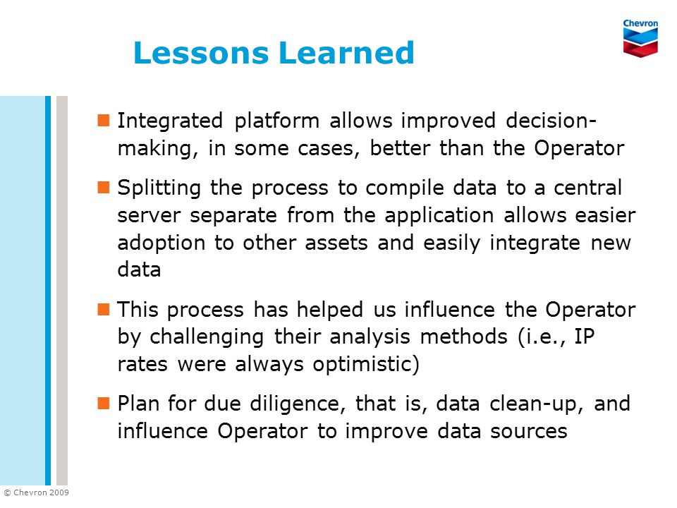 © Chevron 2009 Lessons Learned Integrated platform allows improved decision- making, in some cases, better than the Operator Splitting the process to