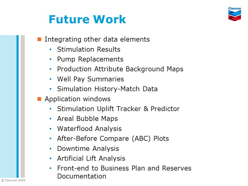 © Chevron 2009 Future Work Integrating other data elements Stimulation Results Pump Replacements Production Attribute Background Maps Well Pay Summari
