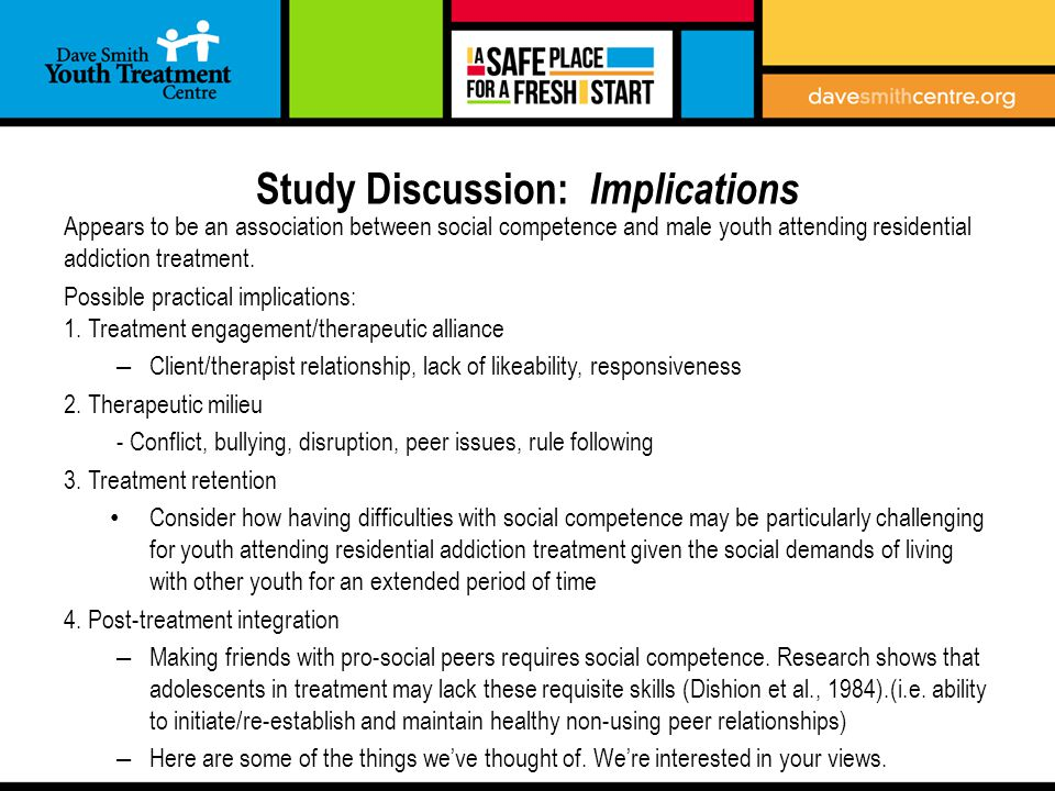 Study Discussion: Implications Appears to be an association between social competence and male youth attending residential addiction treatment.