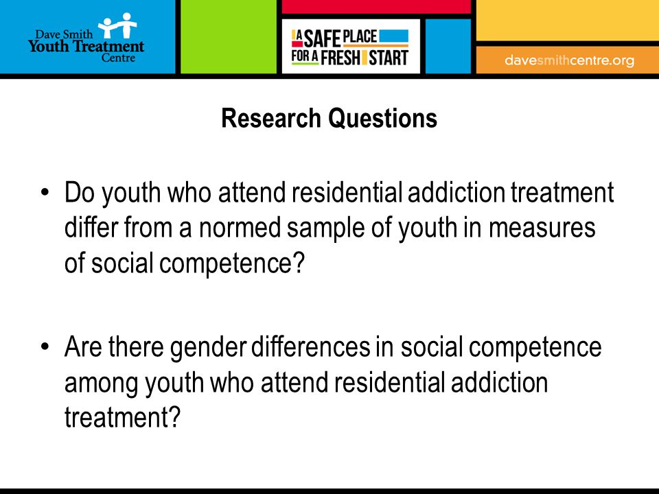 Research Questions Do youth who attend residential addiction treatment differ from a normed sample of youth in measures of social competence.