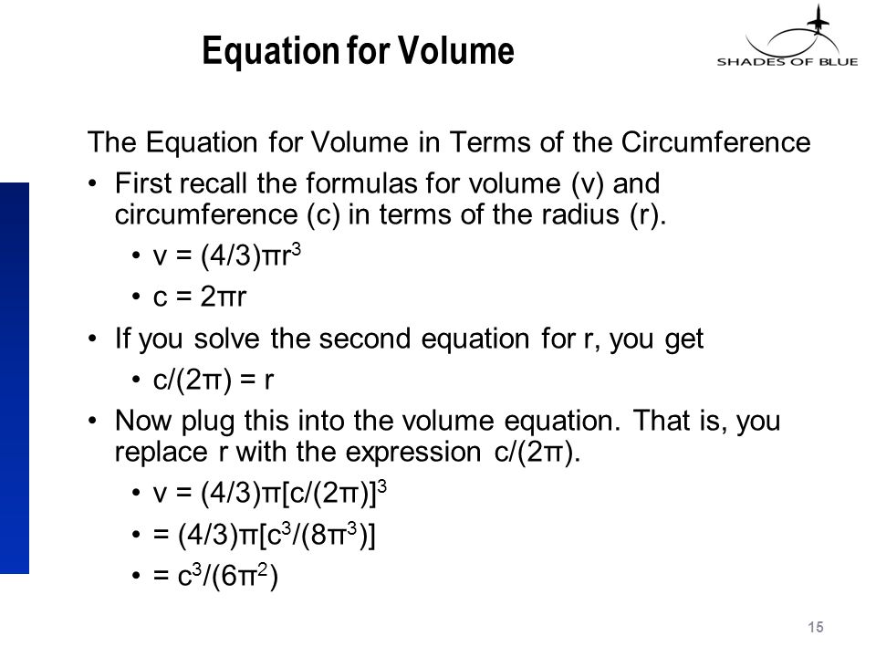Equation for Volume The Equation for Volume in Terms of the Circumference First recall the formulas for volume (v) and circumference (c) in terms of the radius (r).