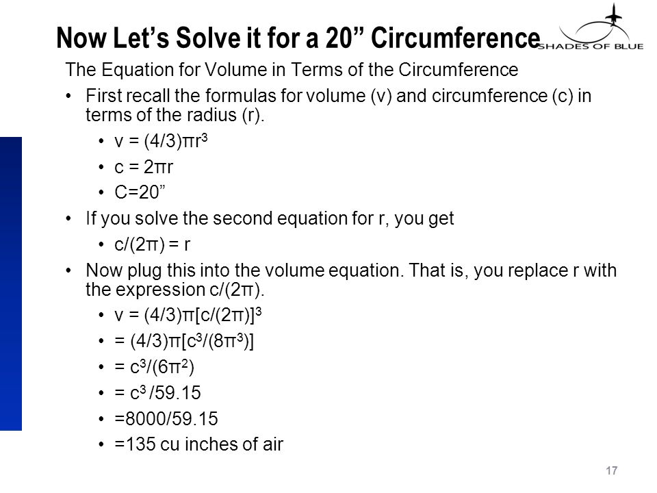 Now Let's Solve it for a 20 Circumference The Equation for Volume in Terms of the Circumference First recall the formulas for volume (v) and circumference (c) in terms of the radius (r).