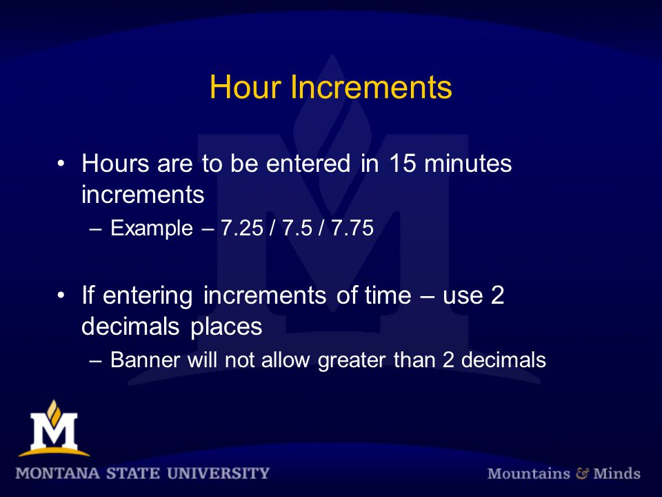 Hour Increments Hours are to be entered in 15 minutes increments –Example – 7.25 / 7.5 / 7.75 If entering increments of time – use 2 decimals places –Banner will not allow greater than 2 decimals