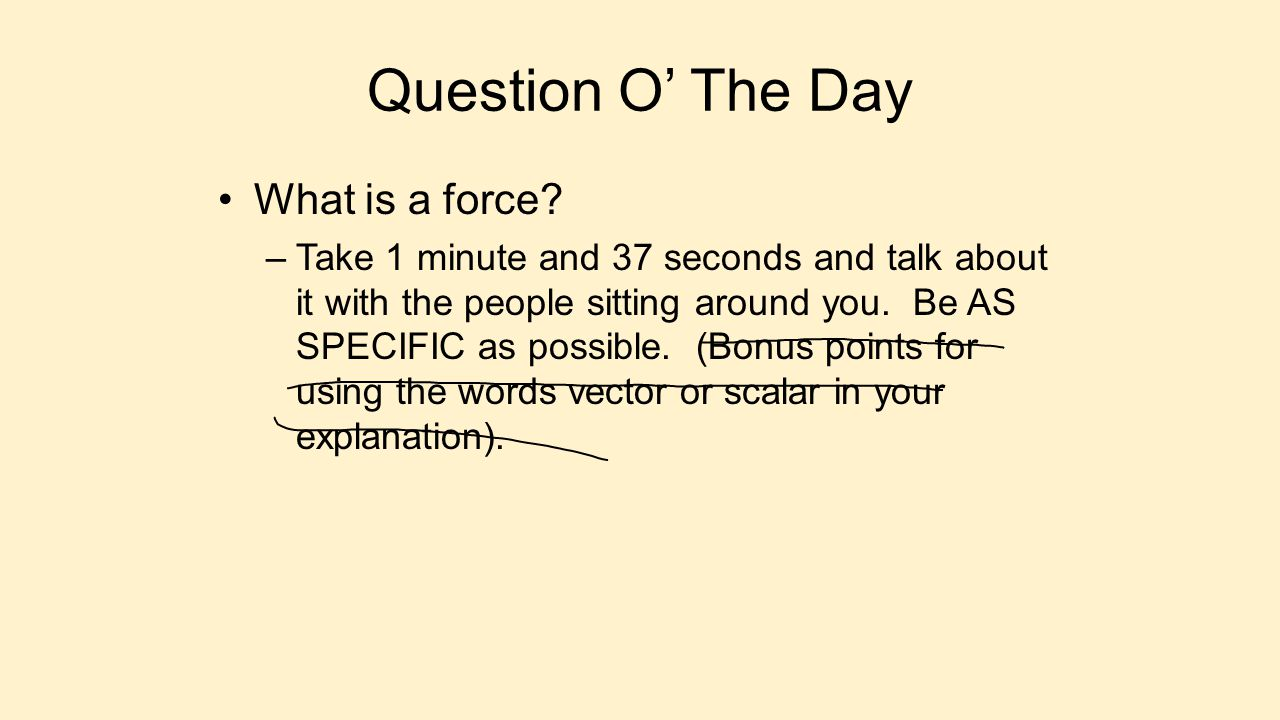 Writing Assignment O' The Day On your whiteboard Write down absolutely anything you know (or think you know) about forces.Write down absolutely anything you know (or think you know) about forces.