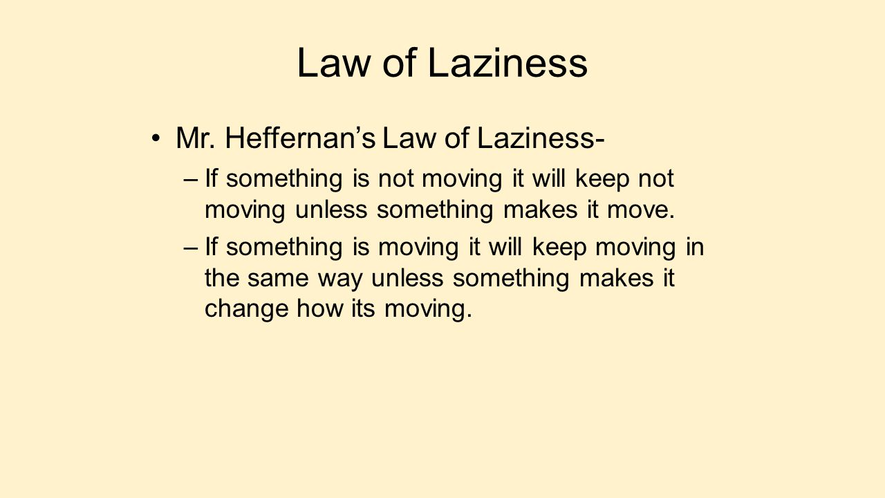 Law of Laziness Mr. Heffernan's Law of Laziness- –If something is not moving it will keep not moving unless something makes it move. –If something is