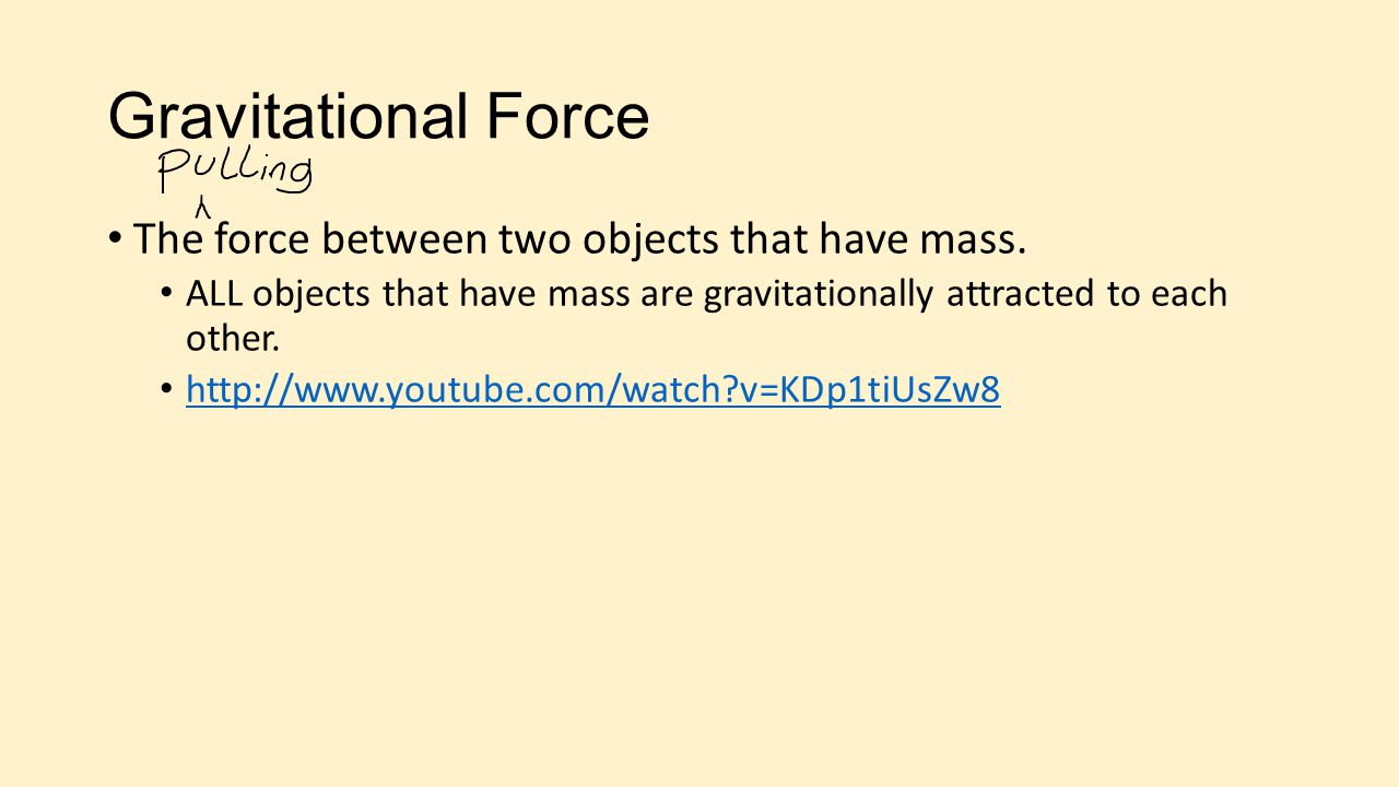 Gravitational Force The force between two objects that have mass. ALL objects that have mass are gravitationally attracted to each other. http://www.y