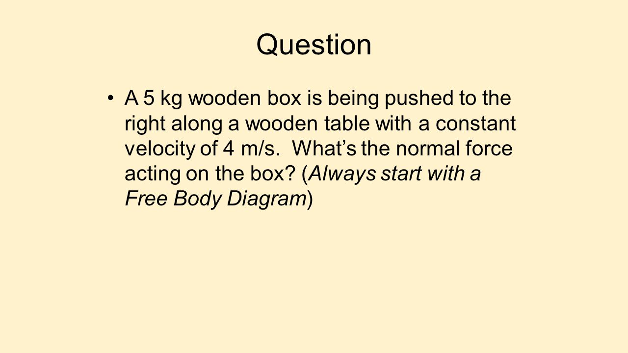 Question A 5 kg wooden box is being pushed to the right along a wooden table with a constant velocity of 4 m/s. What's the normal force acting on the