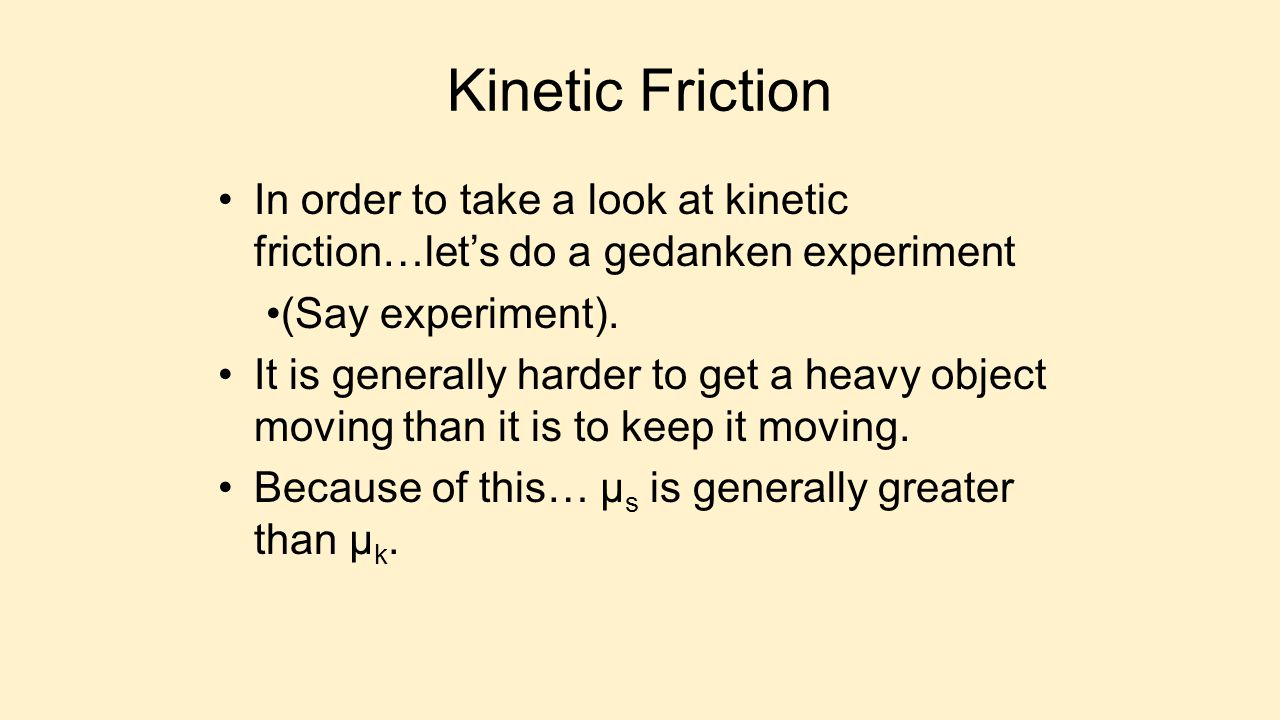 Kinetic Friction In order to take a look at kinetic friction…let's do a gedanken experiment (Say experiment). It is generally harder to get a heavy ob