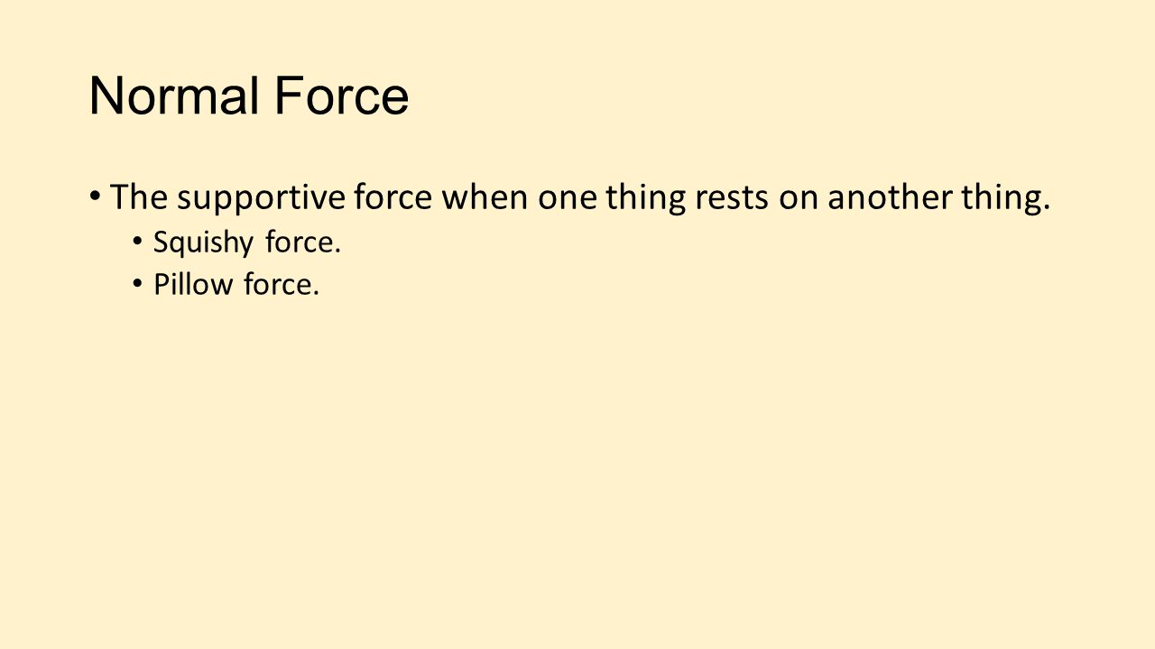 Normal Force The supportive force when one thing rests on another thing. Squishy force. Pillow force.
