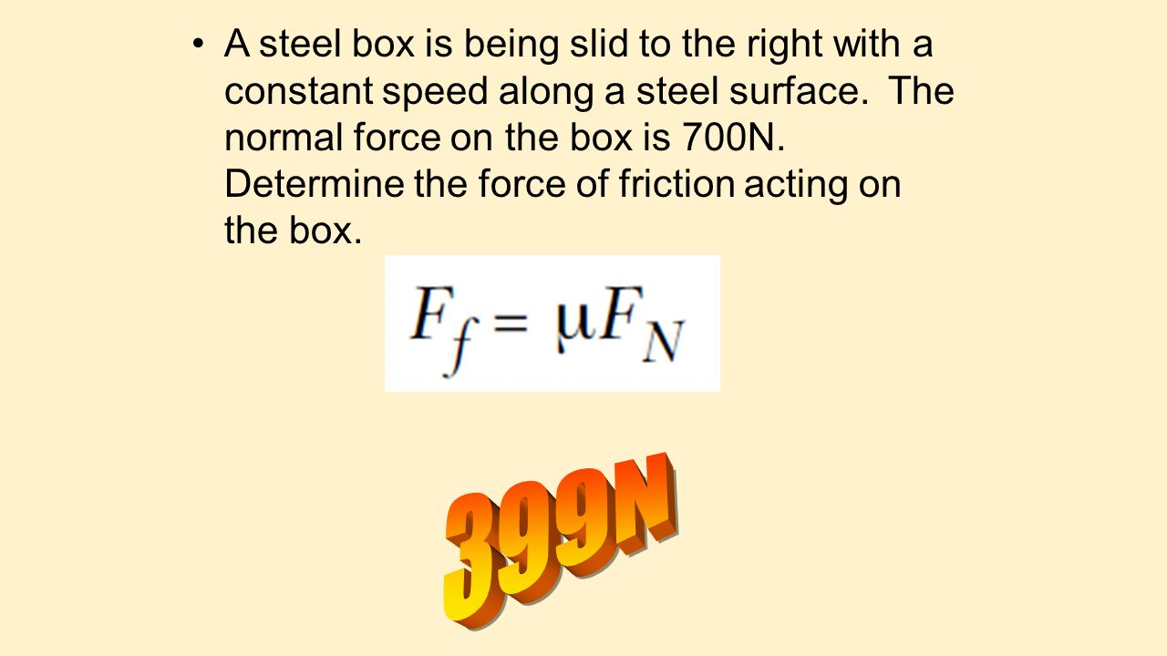 A steel box is being slid to the right with a constant speed along a steel surface. The normal force on the box is 700N. Determine the force of fricti