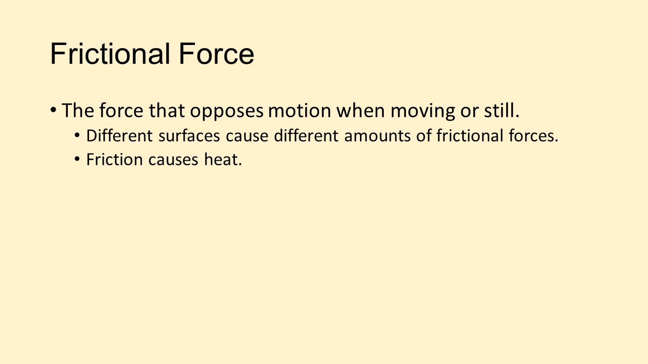 Frictional Force The force that opposes motion when moving or still. Different surfaces cause different amounts of frictional forces. Friction causes