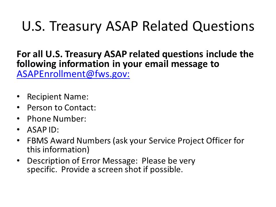 U.S. Treasury ASAP Related Questions For all U.S. Treasury ASAP related questions include the following information in your email message to ASAPEnrol