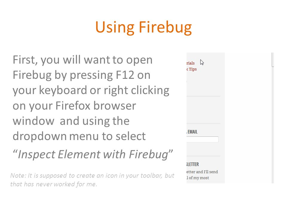 Using Firebug First, you will want to open Firebug by pressing F12 on your keyboard or right clicking on your Firefox browser window and using the dropdown menu to select Inspect Element with Firebug Note: It is supposed to create an icon in your toolbar, but that has never worked for me.