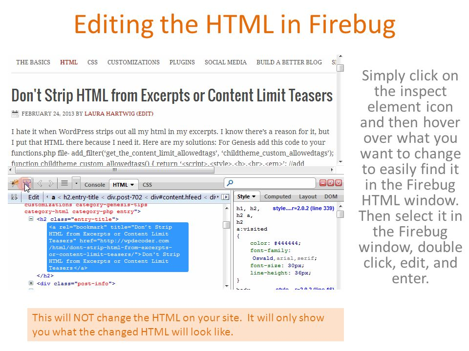 Editing the HTML in Firebug Simply click on the inspect element icon and then hover over what you want to change to easily find it in the Firebug HTML window.