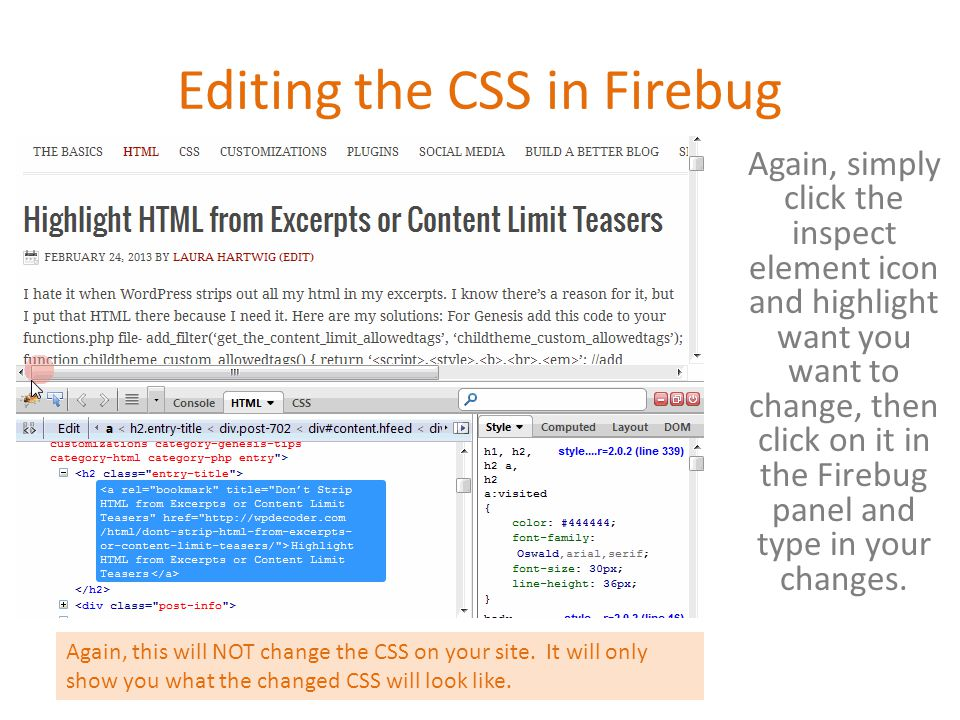 Editing the CSS in Firebug Again, simply click the inspect element icon and highlight want you want to change, then click on it in the Firebug panel and type in your changes.