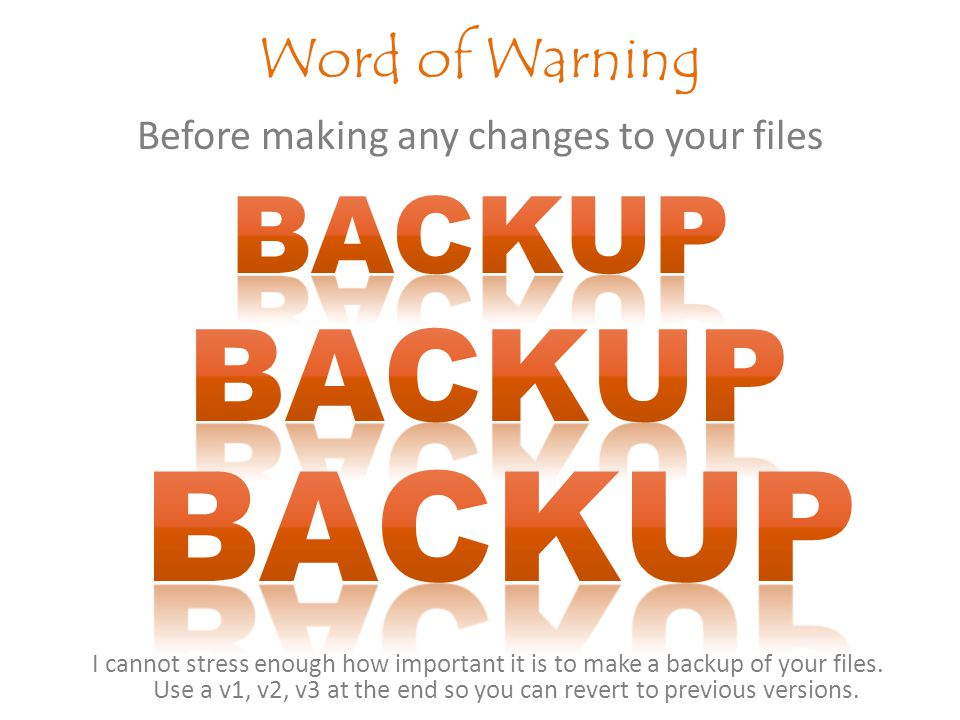 Before making any changes to your files Word of Warning I cannot stress enough how important it is to make a backup of your files.