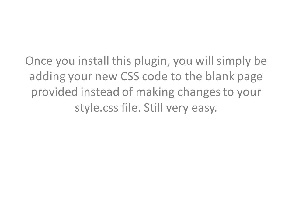 Once you install this plugin, you will simply be adding your new CSS code to the blank page provided instead of making changes to your style.css file.