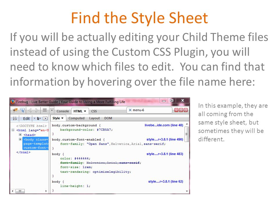 If you will be actually editing your Child Theme files instead of using the Custom CSS Plugin, you will need to know which files to edit.