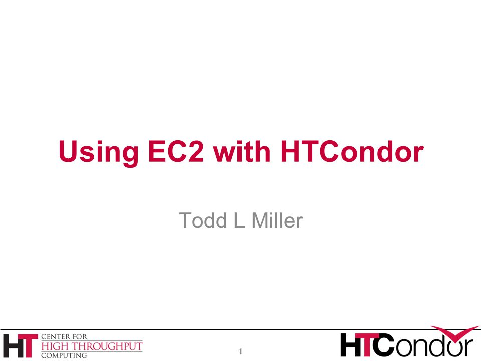Using EC2 with HTCondor Todd L Miller 1