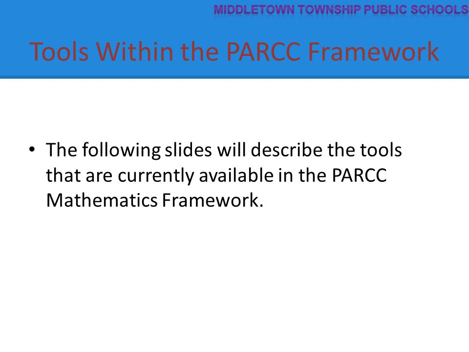 Tools Within the PARCC Framework The following slides will describe the tools that are currently available in the PARCC Mathematics Framework.