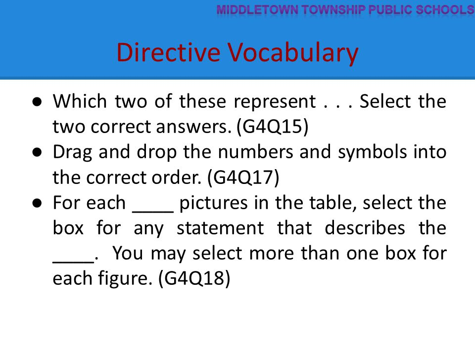 Directive Vocabulary ● Which two of these represent... Select the two correct answers. (G4Q15) ● Drag and drop the numbers and symbols into the correc