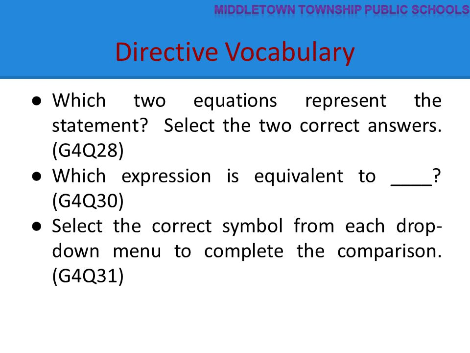 Directive Vocabulary ● Which two equations represent the statement? Select the two correct answers. (G4Q28) ● Which expression is equivalent to ____?
