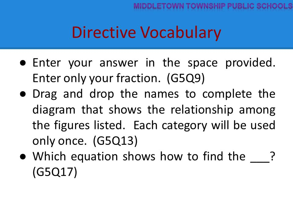 Directive Vocabulary ● Enter your answer in the space provided. Enter only your fraction. (G5Q9) ● Drag and drop the names to complete the diagram tha