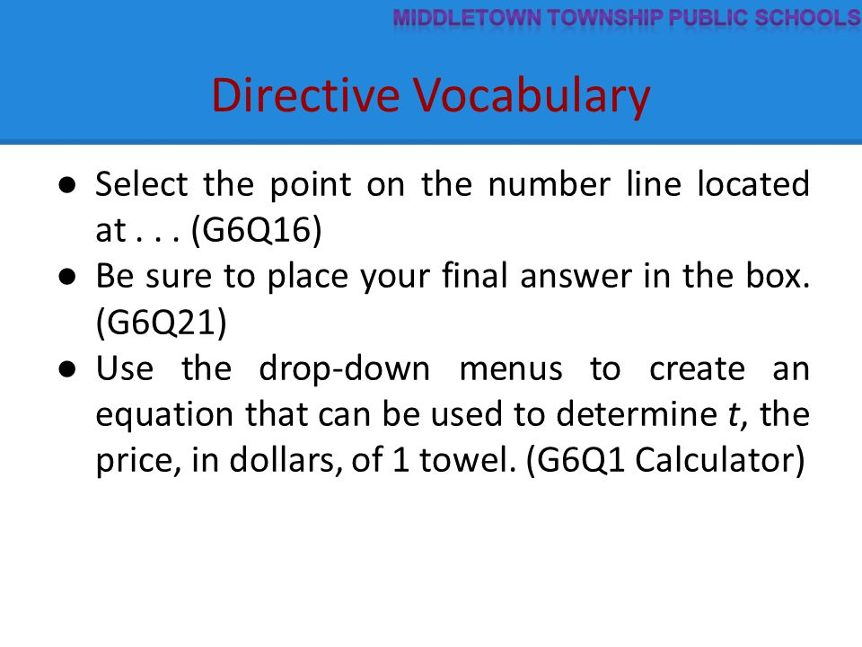 Directive Vocabulary ● Select the point on the number line located at... (G6Q16) ● Be sure to place your final answer in the box. (G6Q21) ● Use the dr