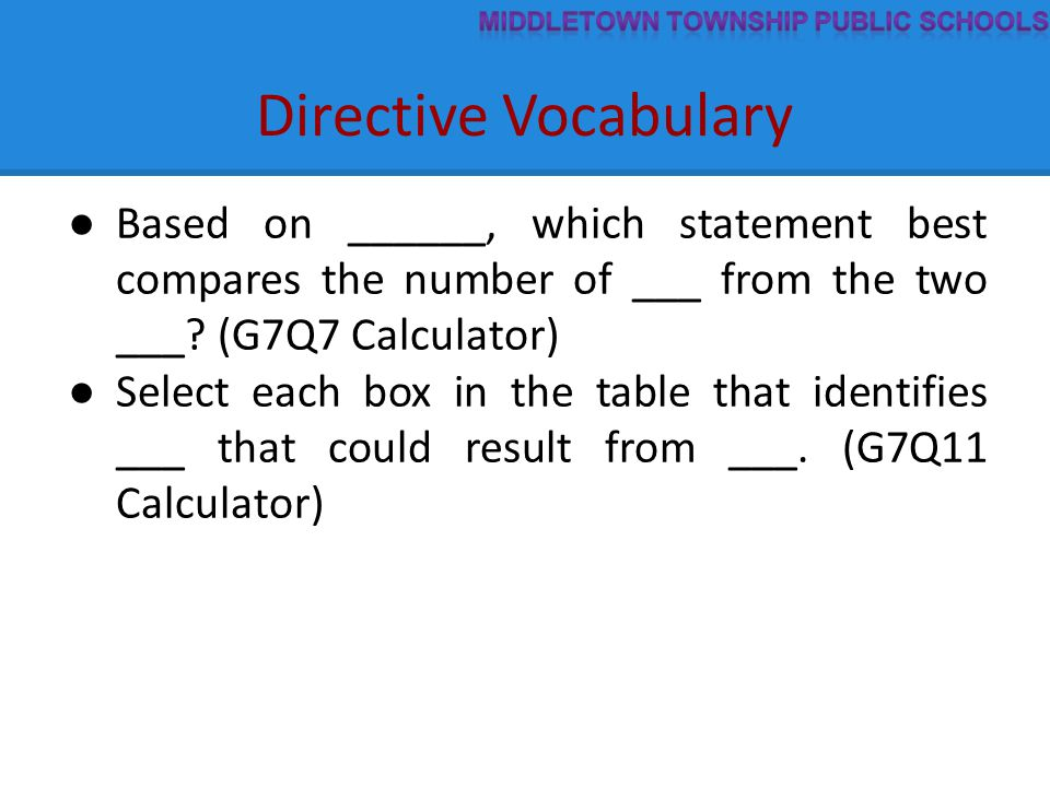 Directive Vocabulary ● Based on ______, which statement best compares the number of ___ from the two ___? (G7Q7 Calculator) ● Select each box in the t