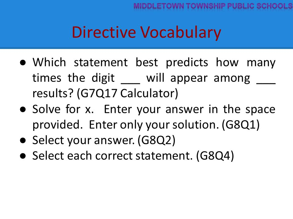 Directive Vocabulary ● Which statement best predicts how many times the digit ___ will appear among ___ results? (G7Q17 Calculator) ● Solve for x. Ent