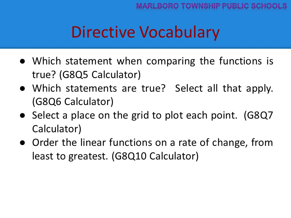 Directive Vocabulary ● Which statement when comparing the functions is true? (G8Q5 Calculator) ● Which statements are true? Select all that apply. (G8