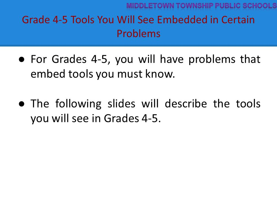 Grade 4-5 Tools You Will See Embedded in Certain Problems ● For Grades 4-5, you will have problems that embed tools you must know. ● The following sli