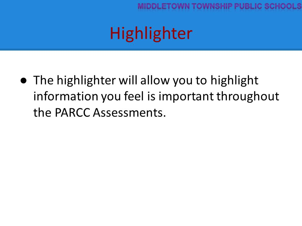 Highlighter ● The highlighter will allow you to highlight information you feel is important throughout the PARCC Assessments.