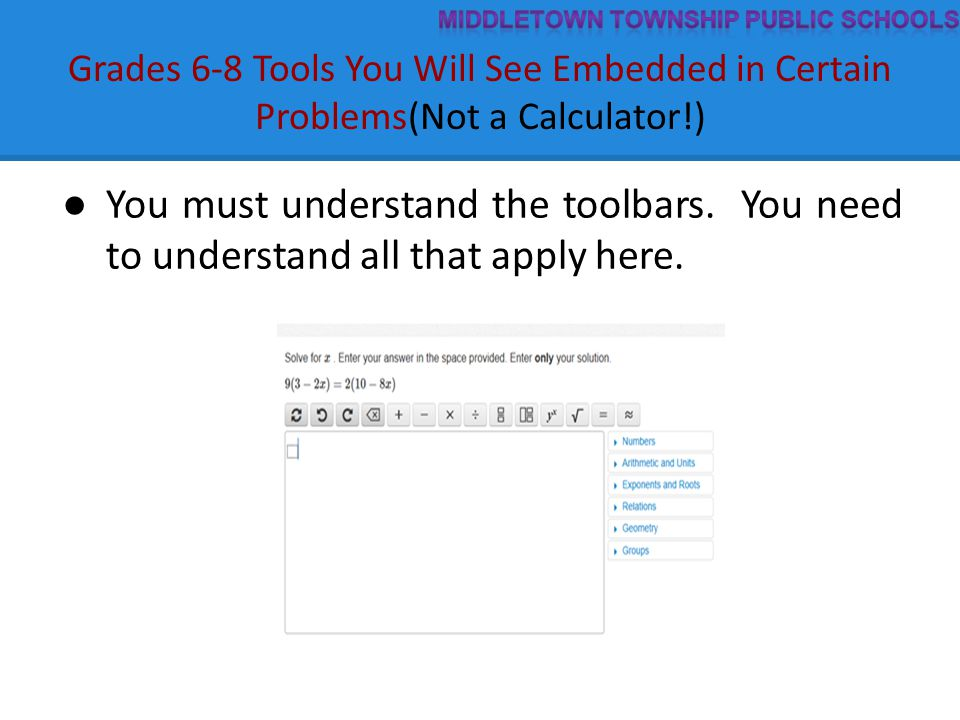 Grades 6-8 Tools You Will See Embedded in Certain Problems(Not a Calculator!) ● You must understand the toolbars. You need to understand all that appl