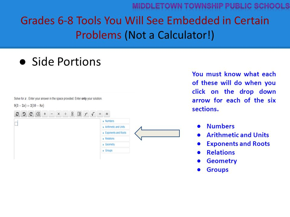 Grades 6-8 Tools You Will See Embedded in Certain Problems (Not a Calculator!) ● Side Portions You must know what each of these will do when you click on the drop down arrow for each of the six sections.