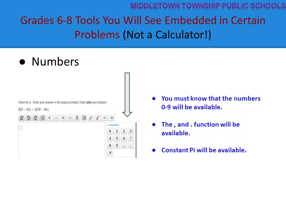 Grades 6-8 Tools You Will See Embedded in Certain Problems (Not a Calculator!) ● Numbers ● You must know that the numbers 0-9 will be available. ● The