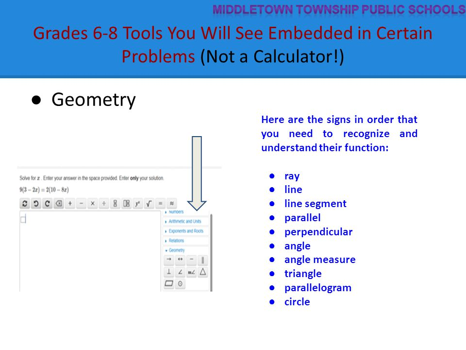 Grades 6-8 Tools You Will See Embedded in Certain Problems (Not a Calculator!) ● Geometry Here are the signs in order that you need to recognize and understand their function: ● ray ● line ● line segment ● parallel ● perpendicular ● angle ● angle measure ● triangle ● parallelogram ● circle