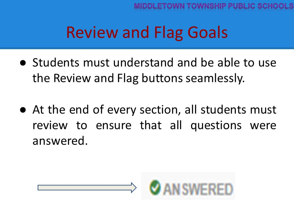 Review and Flag Goals ● Students must understand and be able to use the Review and Flag buttons seamlessly. ● At the end of every section, all student