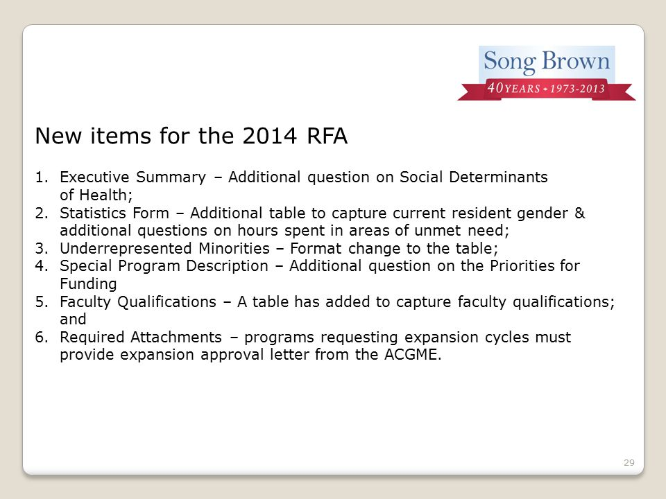 29 New items for the 2014 RFA 1.Executive Summary – Additional question on Social Determinants of Health; 2.Statistics Form – Additional table to capture current resident gender & additional questions on hours spent in areas of unmet need; 3.Underrepresented Minorities – Format change to the table; 4.Special Program Description – Additional question on the Priorities for Funding 5.Faculty Qualifications – A table has added to capture faculty qualifications; and 6.Required Attachments – programs requesting expansion cycles must provide expansion approval letter from the ACGME.