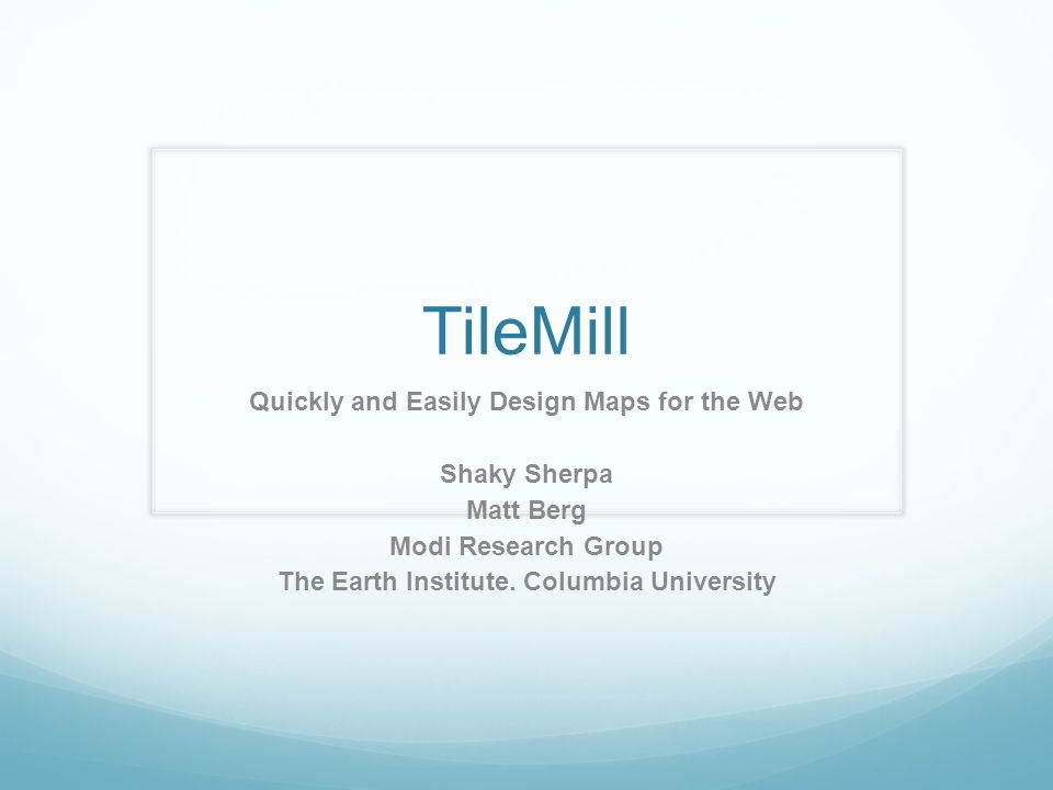 TileMill Quickly and Easily Design Maps for the Web Shaky Sherpa Matt Berg Modi Research Group The Earth Institute.