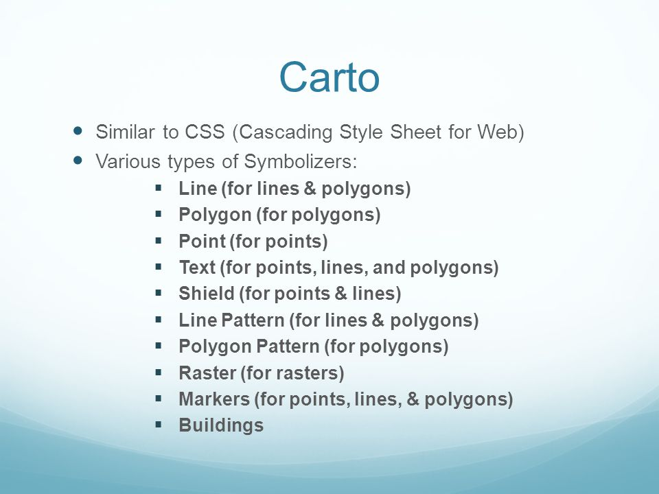 Carto Similar to CSS (Cascading Style Sheet for Web) Various types of Symbolizers:  Line (for lines & polygons)  Polygon (for polygons)  Point (for points)  Text (for points, lines, and polygons)  Shield (for points & lines)  Line Pattern (for lines & polygons)  Polygon Pattern (for polygons)  Raster (for rasters)  Markers (for points, lines, & polygons)  Buildings