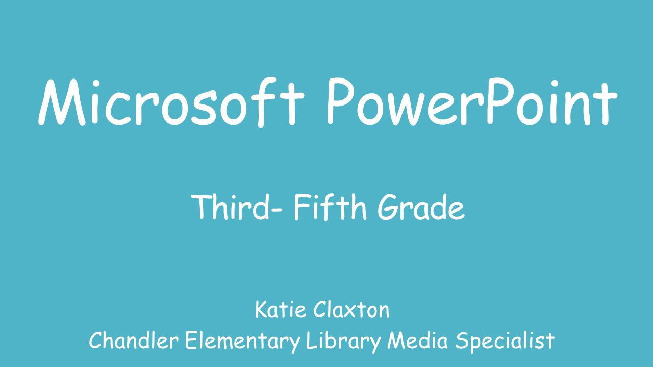 Microsoft PowerPoint Third- Fifth Grade Katie Claxton Chandler Elementary Library Media Specialist